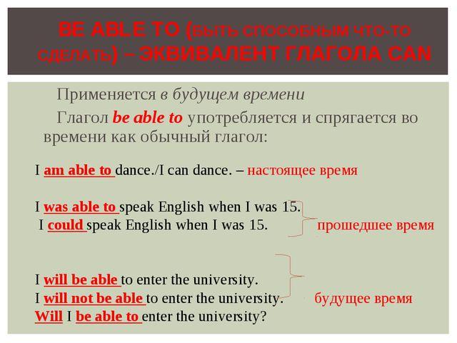 Применяется в будущем времени Глагол be able to употребляется и спрягается во...