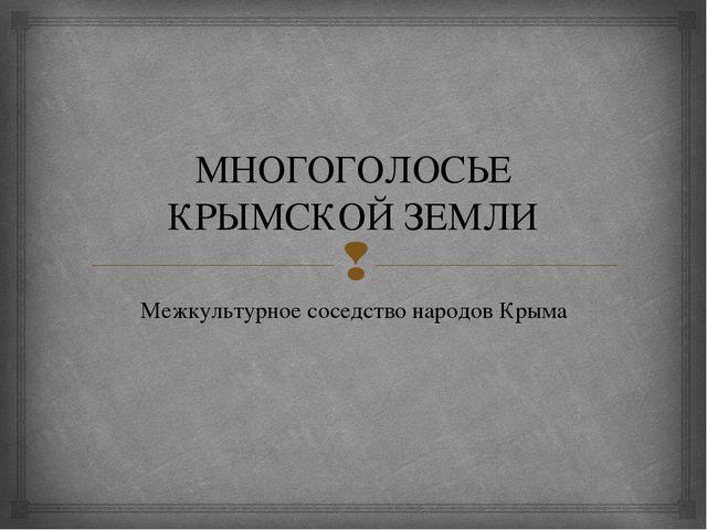 МНОГОГОЛОСЬЕ КРЫМСКОЙ ЗЕМЛИ Межкультурное соседство народов Крыма 