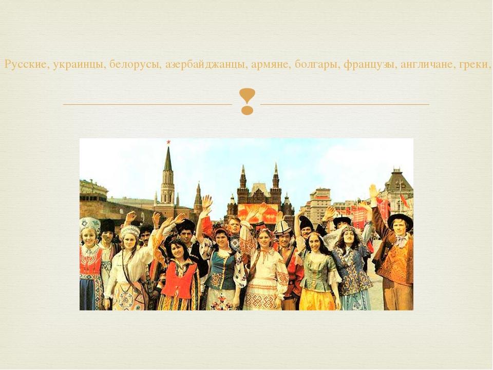 Русские, украинцы, белорусы, азербайджанцы, армяне, болгары, французы, англич...