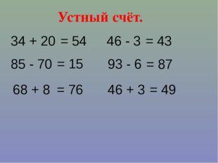 Устный счёт. 34 + 20 46 + 3 93 - 6 = 54 68 + 8 85 - 70 46 - 3 = 87 = 43 = 76