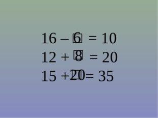 16 – = 10 12 + = 20 15 + = 35 □ 6 □ 8 □ 20