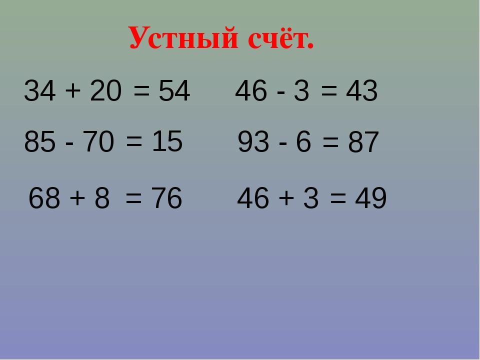 Устный счёт. 34 + 20 46 + 3 93 - 6 = 54 68 + 8 85 - 70 46 - 3 = 87 = 43 = 76...