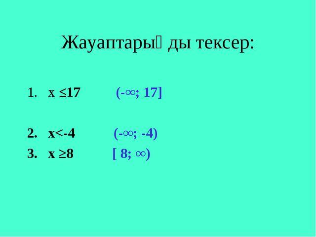Жауаптарыңды тексер: х ≤17 (-∞; 17] 2. х
