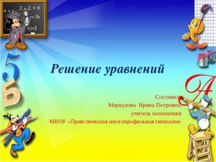 Решение уравнений Составила Меркулова Ирина Петровна, учитель математики МКОУ