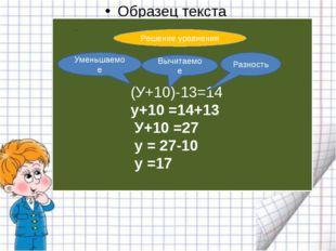 (У+10)-13=14 у+10 =14+13 У+10 =27 у = 27-10 у =17 .. Решение уравнения Умень