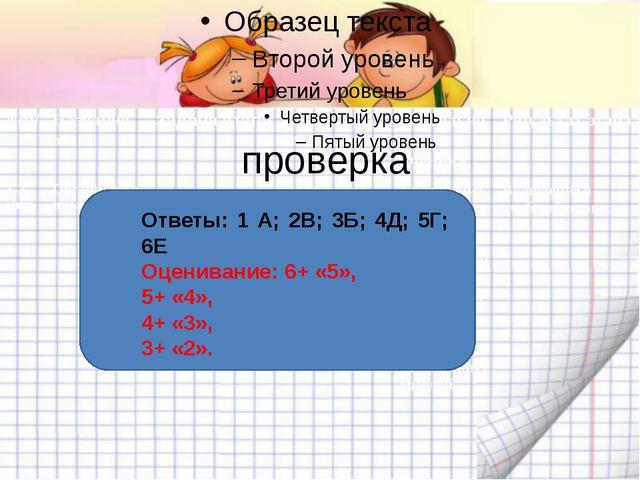 проверка Ответы: 1 А; 2В; 3Б; 4Д; 5Г; 6Е Оценивание: 6+ «5», 5+ «4», 4+ «3»,...