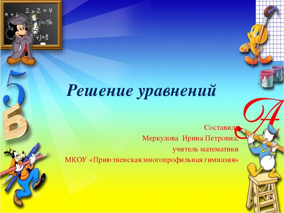 Решение уравнений Составила Меркулова Ирина Петровна, учитель математики МКОУ...