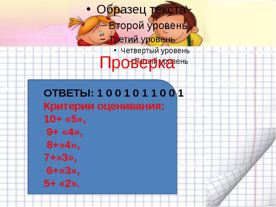 Проверка ОТВЕТЫ: 1 0 0 1 0 1 1 0 0 1 Критерии оценивания: 10+ «5», 9+ «4», 8+...