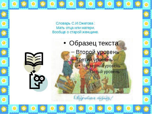Словарь С.И.Ожегова : Мать отца или матери. Вообще о старой женщине.
