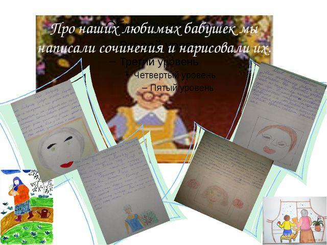 Про наших любимых бабушек мы написали сочинения и нарисовали их.