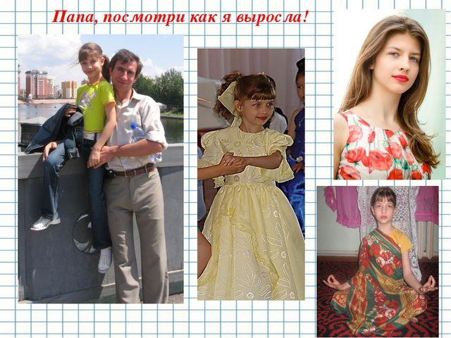 Папа, посмотри как я выросла!