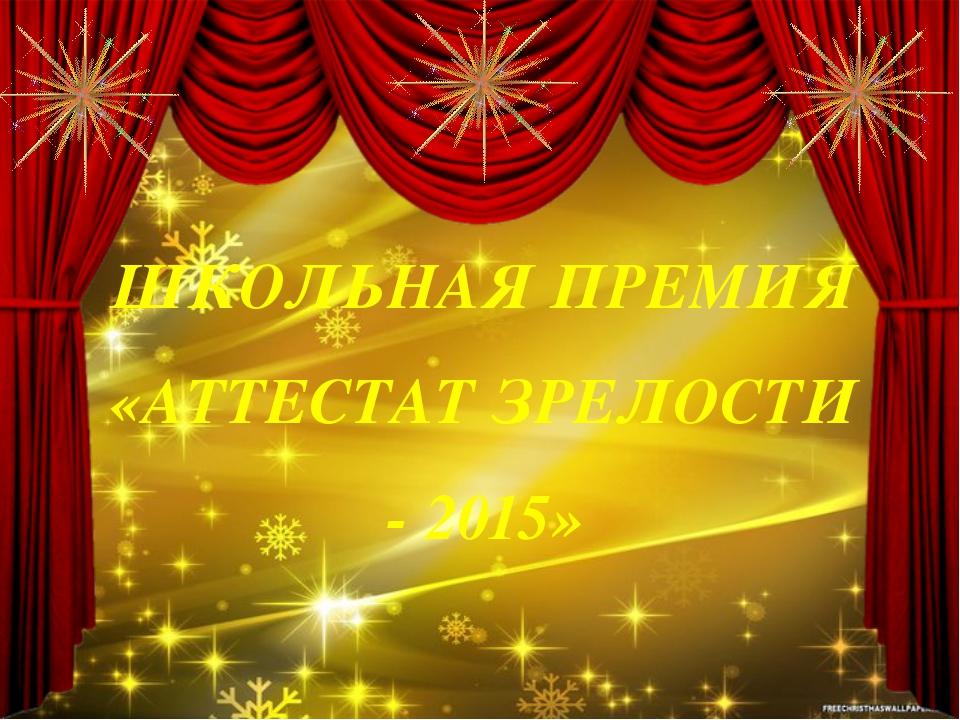 ШКОЛЬНАЯ ПРЕМИЯ «АТТЕСТАТ ЗРЕЛОСТИ - 2015»