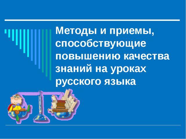 Методы и приемы, способствующие повышению качества знаний на уроках русского...