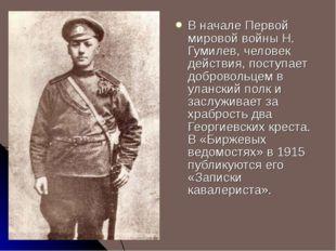 В начале Первой мировой войны Н. Гумилев, человек действия, поступает доброво