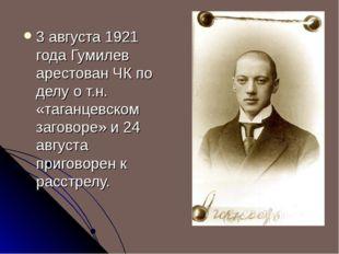 3 августа 1921 года Гумилев арестован ЧК по делу о т.н. «таганцевском заговор