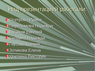 Над презентацией работали: Осетрова Ирина Переломова Надежда Шушков Евгений C