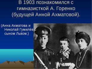 В 1903 познакомился с гимназисткой А. Горенко (будущей Анной Ахматовой). (Анн