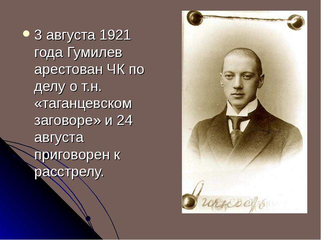 3 августа 1921 года Гумилев арестован ЧК по делу о т.н. «таганцевском заговор...