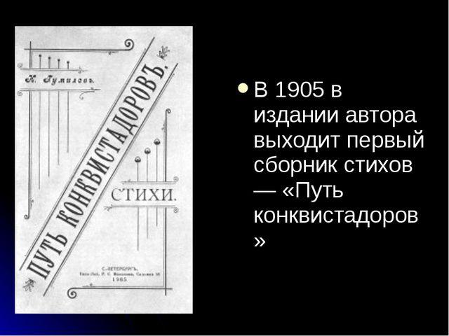 В 1905 в издании автора выходит первый сборник стихов — «Путь конквистадоров»