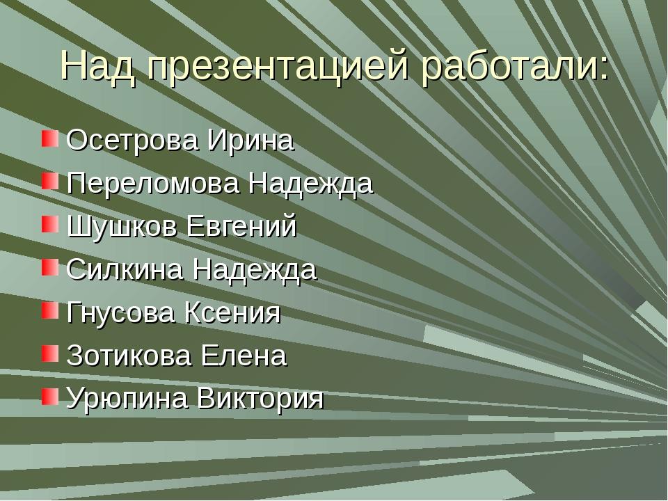 Над презентацией работали: Осетрова Ирина Переломова Надежда Шушков Евгений C...