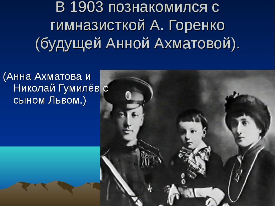В 1903 познакомился с гимназисткой А. Горенко (будущей Анной Ахматовой). (Анн...