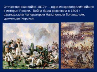 Отечественная война 1812 г. – одна из кровопролитнейших в истории России. Вой