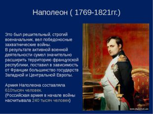 Наполеон ( 1769-1821гг.) Это был решительный, строгий военачальник, вел побед