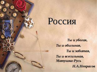 Россия Ты и убогая, Ты и обильная, Ты и забитая, Ты и всесильная, Матушка-Ру