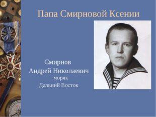 Папа Смирновой Ксении Смирнов Андрей Николаевич моряк Дальний Восток