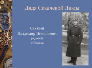 Дядя Секачевой Люды Секачев Владимир Николаевич рядовой г.Одесса
