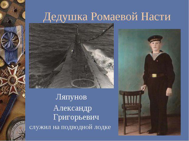 Дедушка Ромаевой Насти Ляпунов Александр Григорьевич служил на подводной лодке