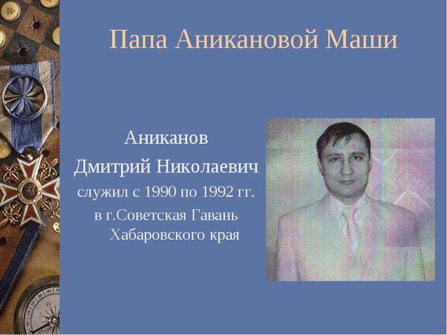 Папа Аникановой Маши Аниканов Дмитрий Николаевич служил с 1990 по 1992 гг. в...