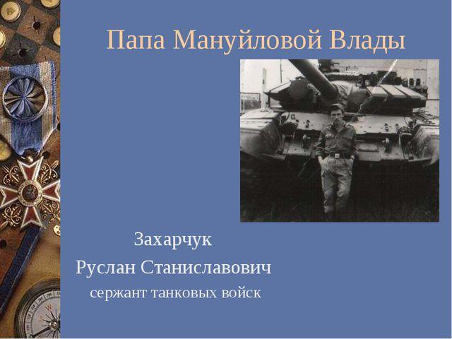 Папа Мануйловой Влады Захарчук Руслан Станиславович сержант танковых войск