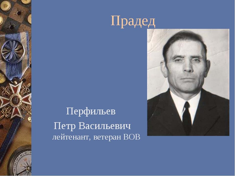 Прадед Перфильев Петр Васильевич лейтенант, ветеран ВОВ