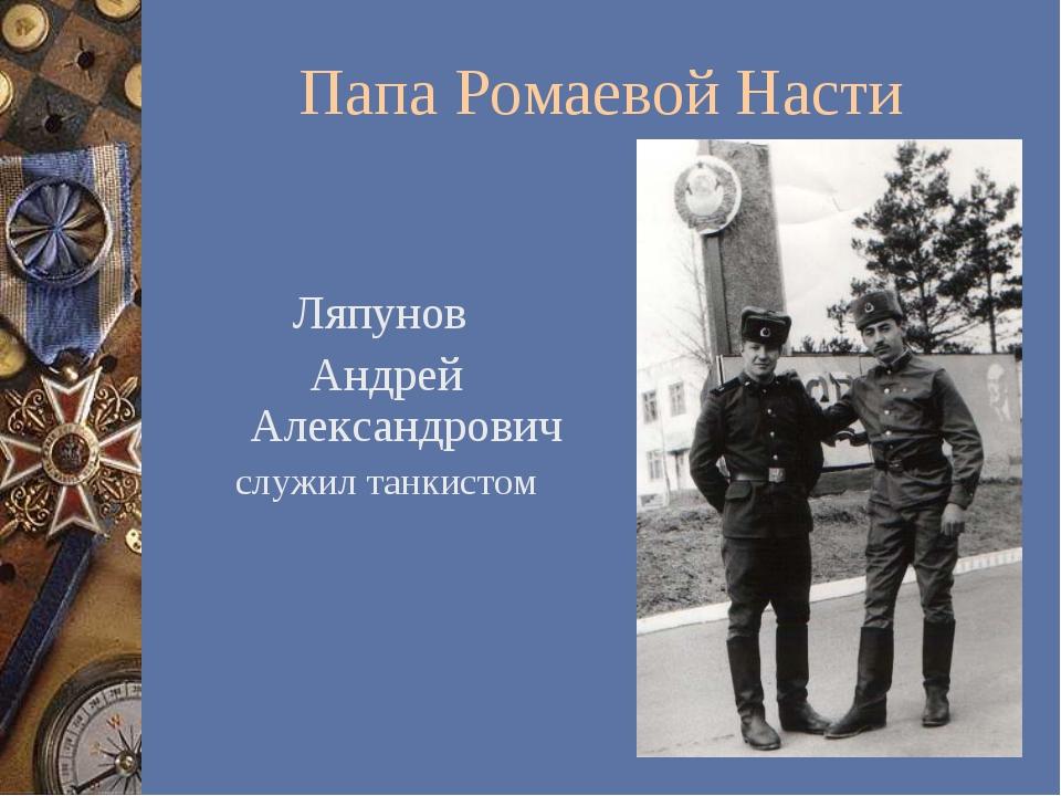 Папа Ромаевой Насти Ляпунов Андрей Александрович служил танкистом
