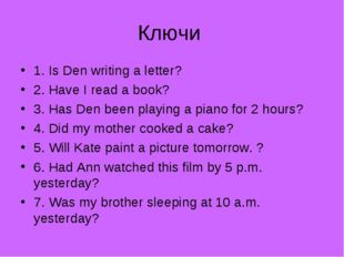 Ключи 1. Is Den writing a letter? 2. Have I read a book? 3. Has Den been play