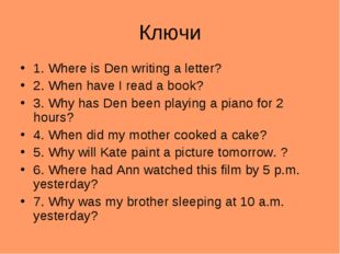 Ключи 1. Where is Den writing a letter? 2. When have I read a book? 3. Why ha