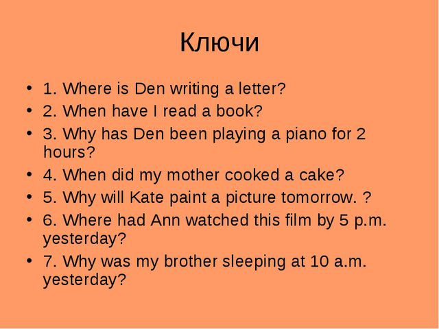 Ключи 1. Where is Den writing a letter? 2. When have I read a book? 3. Why ha...