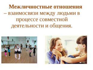 Межличностные отношения – взаимосвязи между людьми в процессе совместной дея