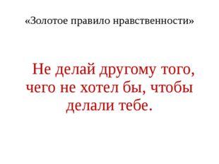 «Золотое правило нравственности» Не делай другому того, чего не хотел бы, что