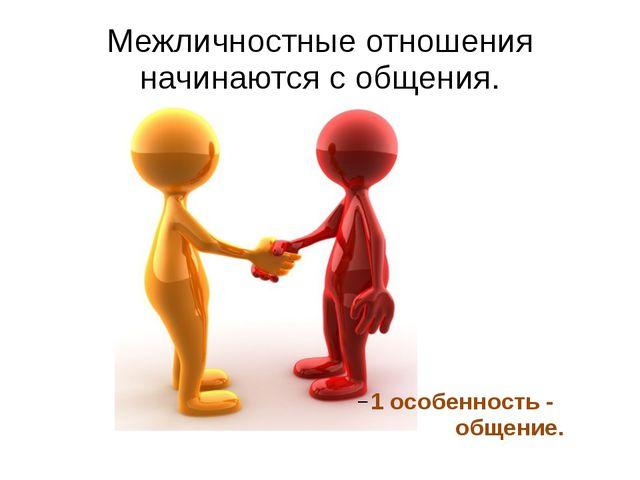 Межличностные отношения начинаются с общения. 1 особенность - общение.