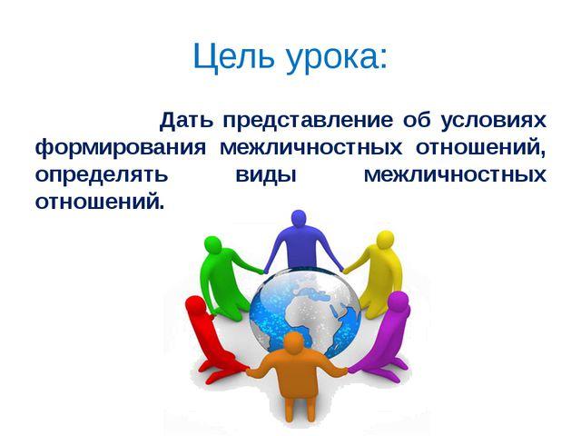 Цель урока: Дать представление об условиях формирования межличностных отношен...