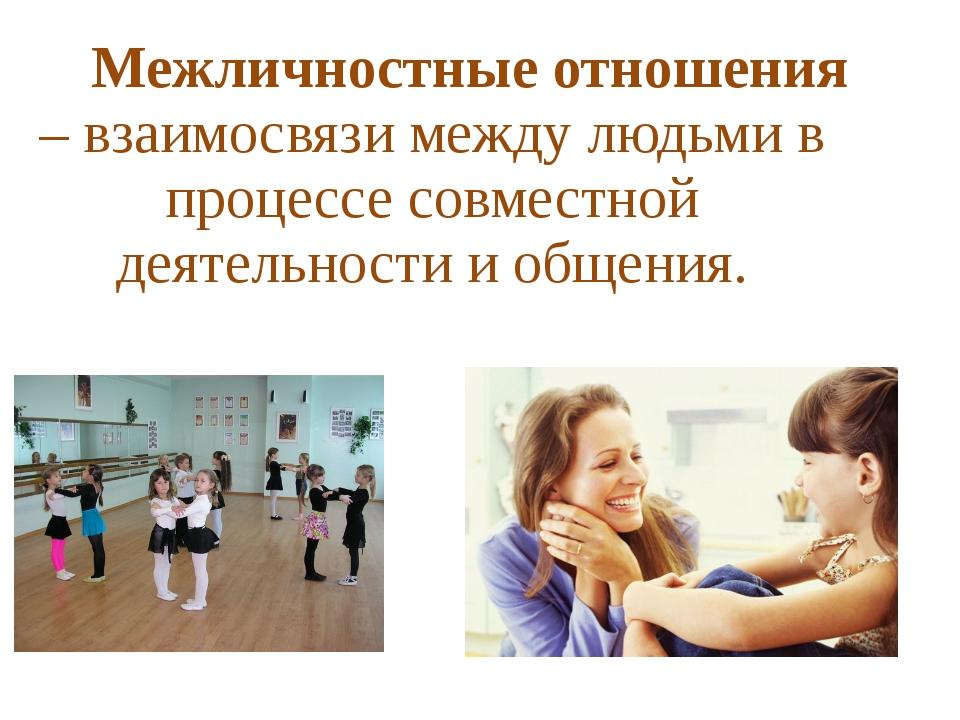 Межличностные отношения – взаимосвязи между людьми в процессе совместной дея...