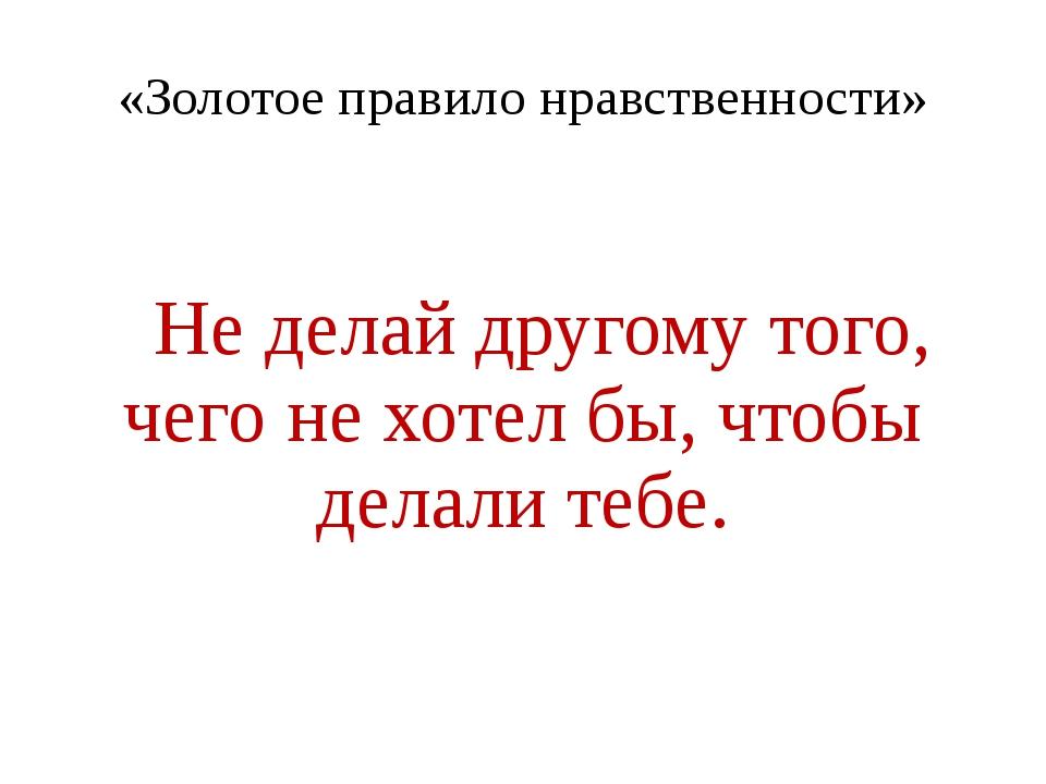«Золотое правило нравственности» Не делай другому того, чего не хотел бы, что...