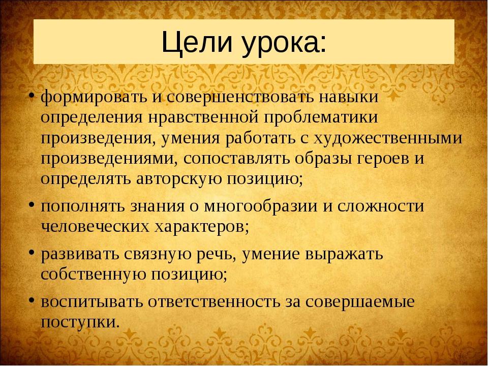 Цели урока: формировать и совершенствовать навыки определения нравственной пр...