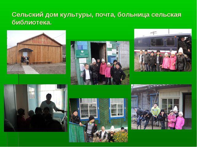 Сельский дом культуры, почта, больница сельская библиотека.