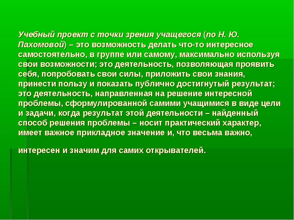 Учебный проект с точки зрения учащегося (по Н. Ю. Пахомовой) – это возможнос...