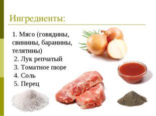 Ингредиенты: 1. Мясо (говядины, свинины, баранины, телятины) 2. Лук репчатый