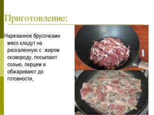 Приготовление: Нарезанное брусочками мясо кладут на раскаленную с жиром сково