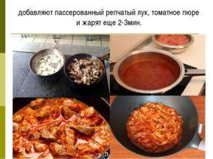 добавляют пассерованный репчатый лук, томатное пюре и жарят еще 2-3мин.